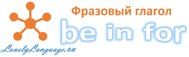 Английский фразовый глагол be in for