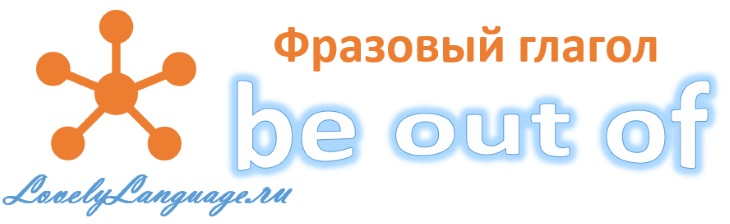 Английский фразовый глагол be out of