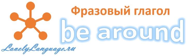 Be around - английский фразовый глагол