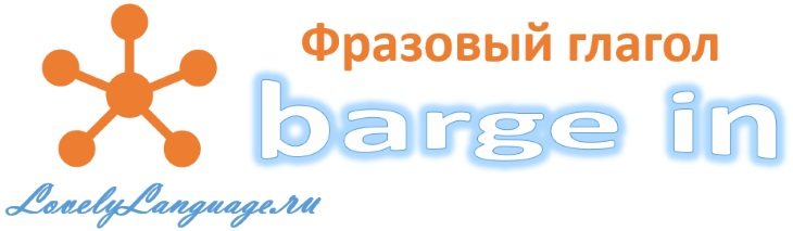 Barge in - английский фразовый глагол