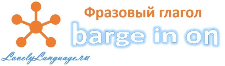 Английский фразовый глагол barge in on с переводом и примерами