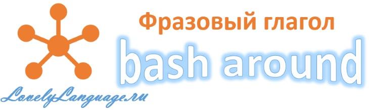 Английский фразовый глагол bash around с переводом и примерами