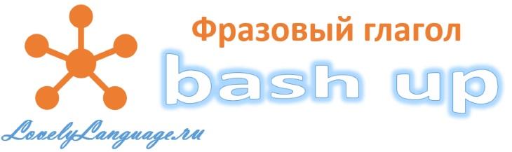 Английский фразовый глагол bash up