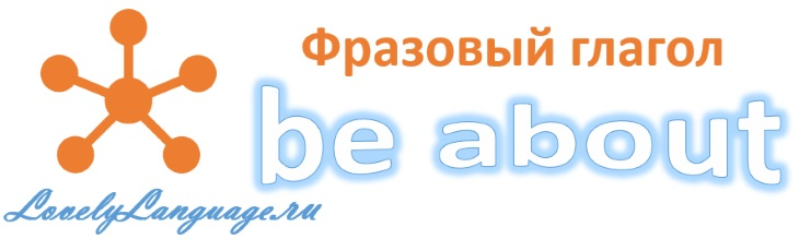be about - английский фразовый глагол
