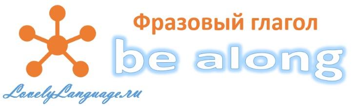 Be along - английский фразовый глагол