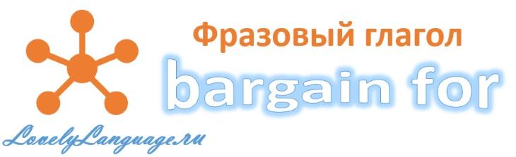 Bargain for - английский фразовый глагол