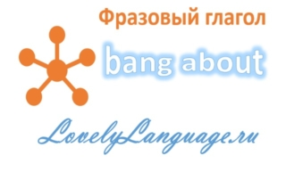 Bang about - английский фразовый глагол