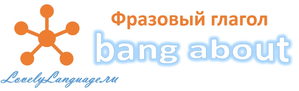 Bang about - английский фразовый глагол
